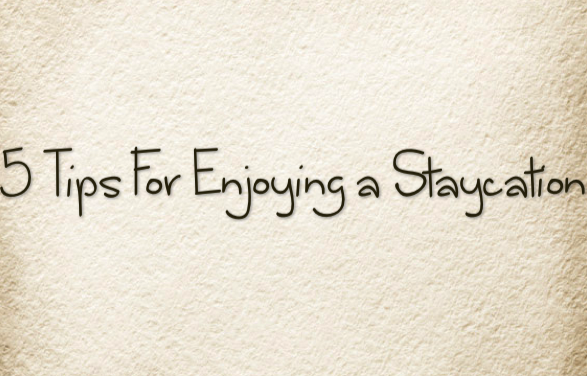 5 Tips For Enjoying A Staycation